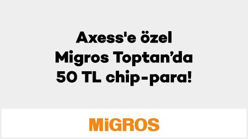 4e6ccaac02d4b Axess'e özel Migros Toptan'da 50 TL chip-para! | Axess